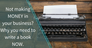 Not making money in your business? Why you need to write a book now.