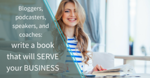 Bloggers, podcasters, speakers, and coaches: write a book that will serve your business