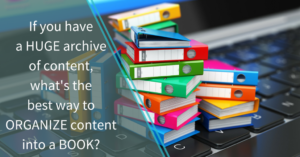 If you have a huge archive of content, what's the best way to organize content into a book?