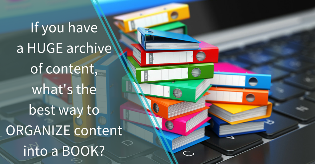 If you have a huge archive of content, what's the best way to organize content into a book? @ paperravenbooks.com